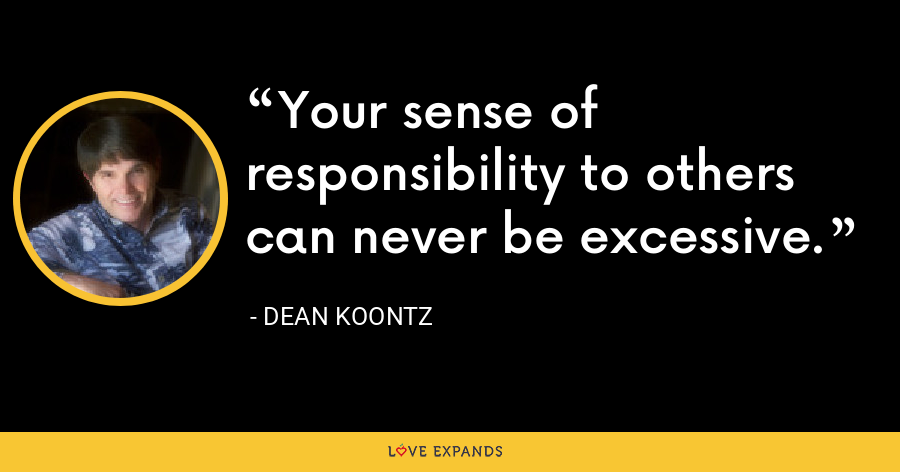 Your sense of responsibility to others can never be excessive. - Dean Koontz