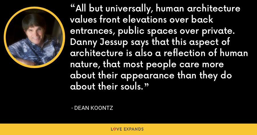 All but universally, human architecture values front elevations over back entrances, public spaces over private. Danny Jessup says that this aspect of architecture is also a reflection of human nature, that most people care more about their appearance than they do about their souls. - Dean Koontz