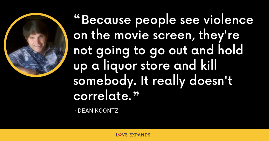 Because people see violence on the movie screen, they're not going to go out and hold up a liquor store and kill somebody. It really doesn't correlate. - Dean Koontz