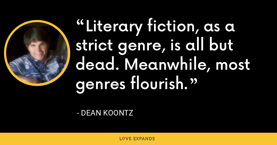 Literary fiction, as a strict genre, is all but dead. Meanwhile, most genres flourish. - Dean Koontz