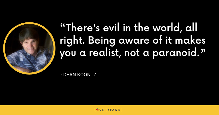 There's evil in the world, all right. Being aware of it makes you a realist, not a paranoid. - Dean Koontz