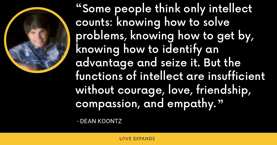 Some people think only intellect counts: knowing how to solve problems, knowing how to get by, knowing how to identify an advantage and seize it. But the functions of intellect are insufficient without courage, love, friendship, compassion, and empathy. - Dean Koontz