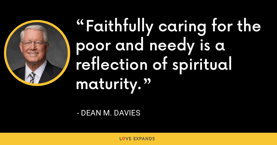Faithfully caring for the poor and needy is a reflection of spiritual maturity. - Dean M. Davies