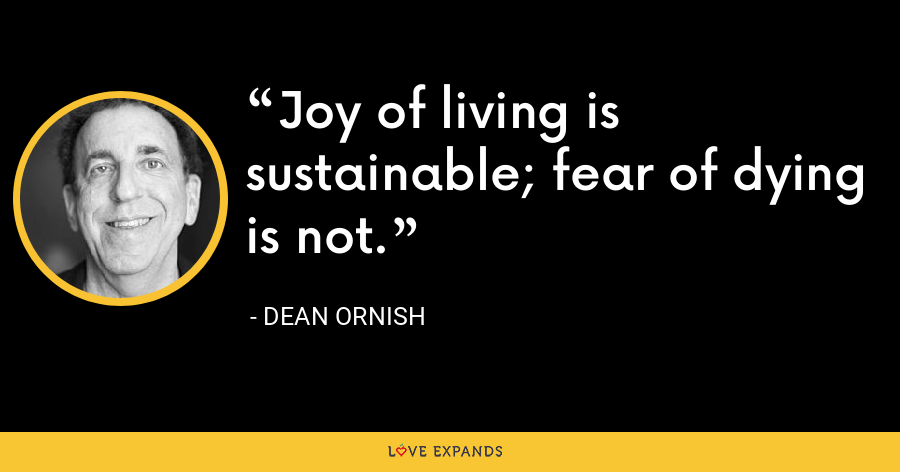 Joy of living is sustainable; fear of dying is not. - Dean Ornish