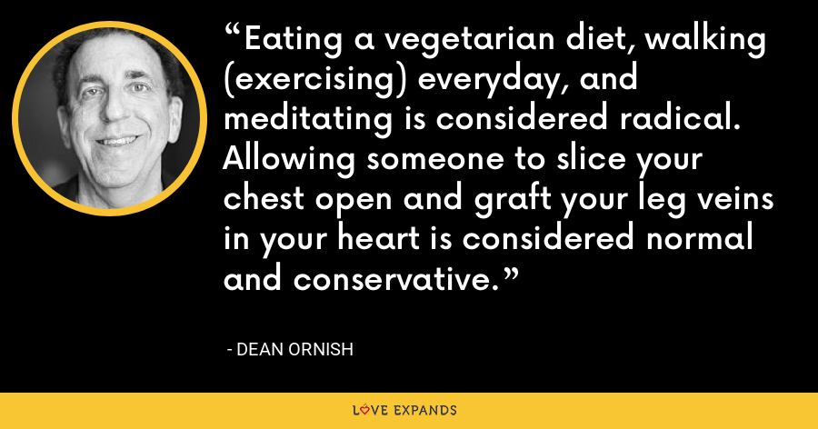 Eating a vegetarian diet, walking (exercising) everyday, and meditating is considered radical.  Allowing someone to slice your chest open and graft your leg veins in your heart is considered normal and conservative. - Dean Ornish