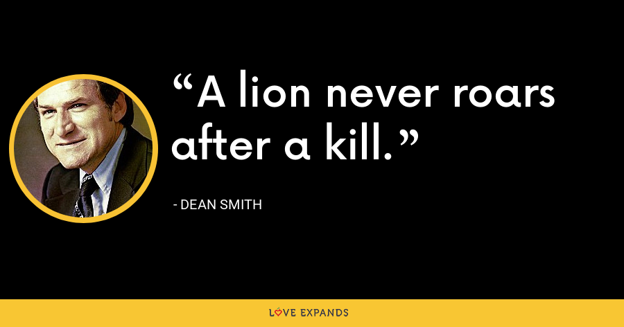 A lion never roars after a kill. - Dean Smith