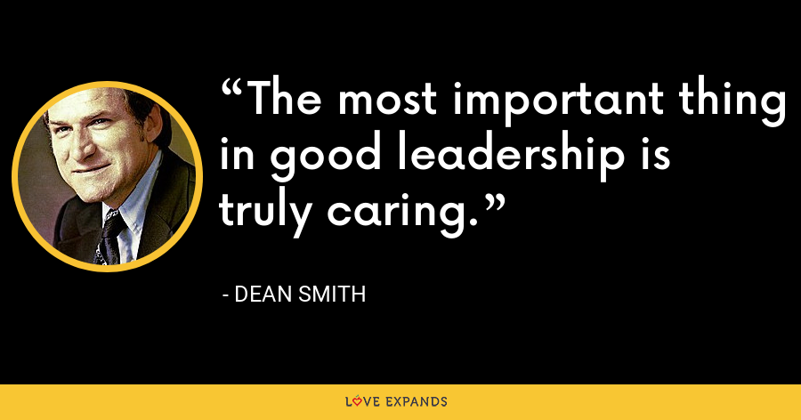 The most important thing in good leadership is truly caring. - Dean Smith