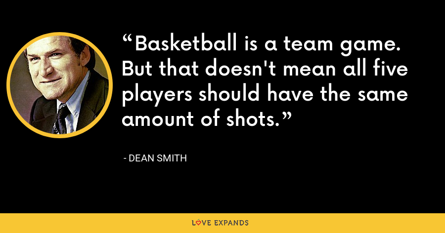 Basketball is a team game. But that doesn't mean all five players should have the same amount of shots. - Dean Smith
