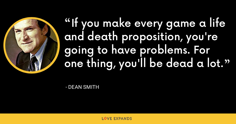 If you make every game a life and death proposition, you're going to have problems. For one thing, you'll be dead a lot. - Dean Smith