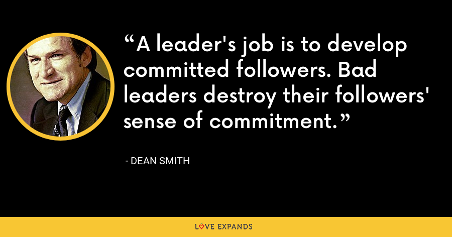 A leader's job is to develop committed followers. Bad leaders destroy their followers' sense of commitment. - Dean Smith