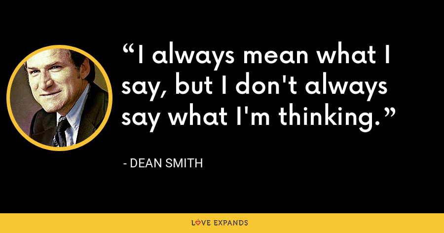 I always mean what I say, but I don't always say what I'm thinking. - Dean Smith