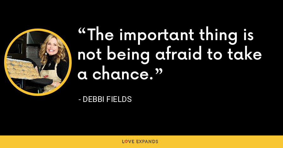 The important thing is not being afraid to take a chance. - Debbi Fields