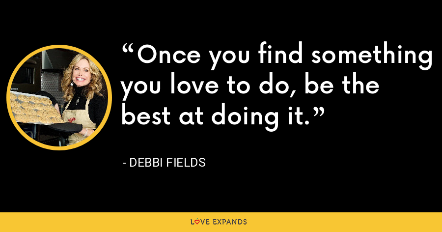 Once you find something you love to do, be the best at doing it. - Debbi Fields