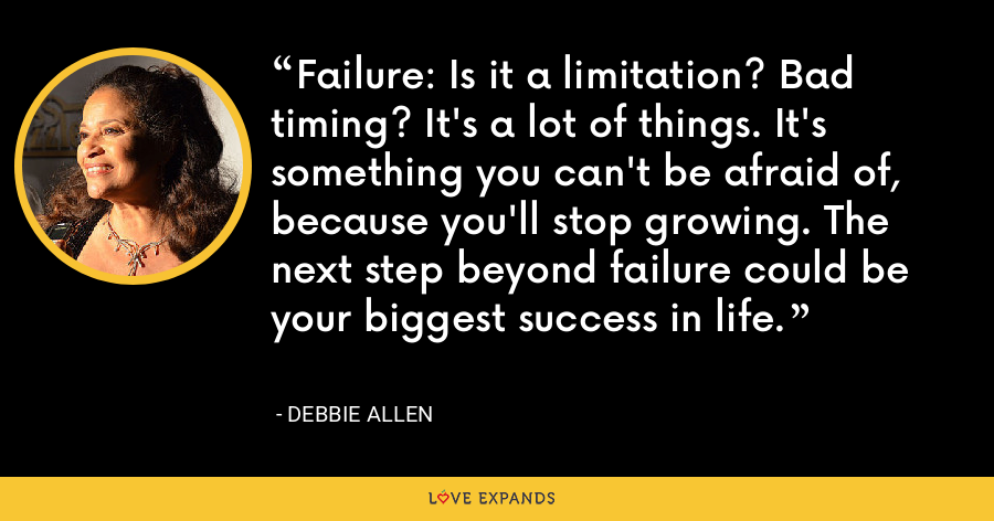 Failure: Is it a limitation? Bad timing? It's a lot of things. It's something you can't be afraid of, because you'll stop growing. The next step beyond failure could be your biggest success in life. - Debbie Allen