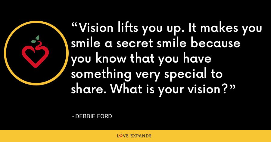 Vision lifts you up. It makes you smile a secret smile because you know that you have something very special to share. What is your vision? - Debbie Ford