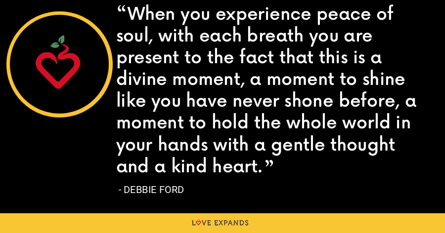 When you experience peace of soul, with each breath you are present to the fact that this is a divine moment, a moment to shine like you have never shone before, a moment to hold the whole world in your hands with a gentle thought and a kind heart. - Debbie Ford