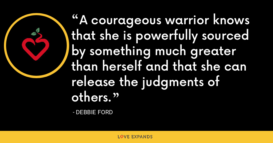 A courageous warrior knows that she is powerfully sourced by something much greater than herself and that she can release the judgments of others. - Debbie Ford