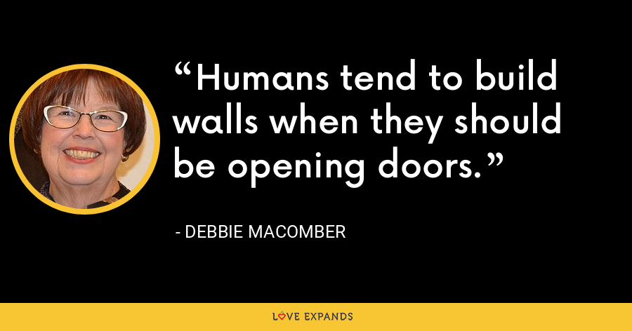 Humans tend to build walls when they should be opening doors. - Debbie Macomber