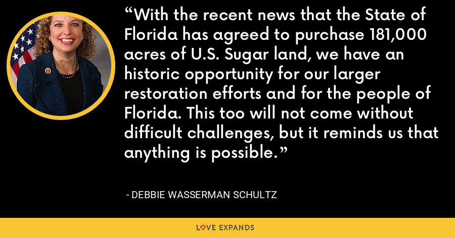 With the recent news that the State of Florida has agreed to purchase 181,000 acres of U.S. Sugar land, we have an historic opportunity for our larger restoration efforts and for the people of Florida. This too will not come without difficult challenges, but it reminds us that anything is possible. - Debbie Wasserman Schultz