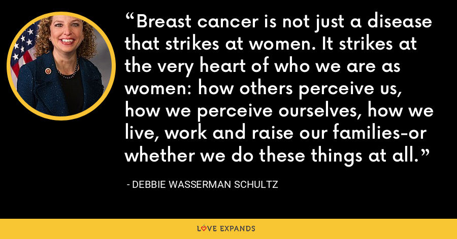 Breast cancer is not just a disease that strikes at women. It strikes at the very heart of who we are as women: how others perceive us, how we perceive ourselves, how we live, work and raise our families-or whether we do these things at all. - Debbie Wasserman Schultz