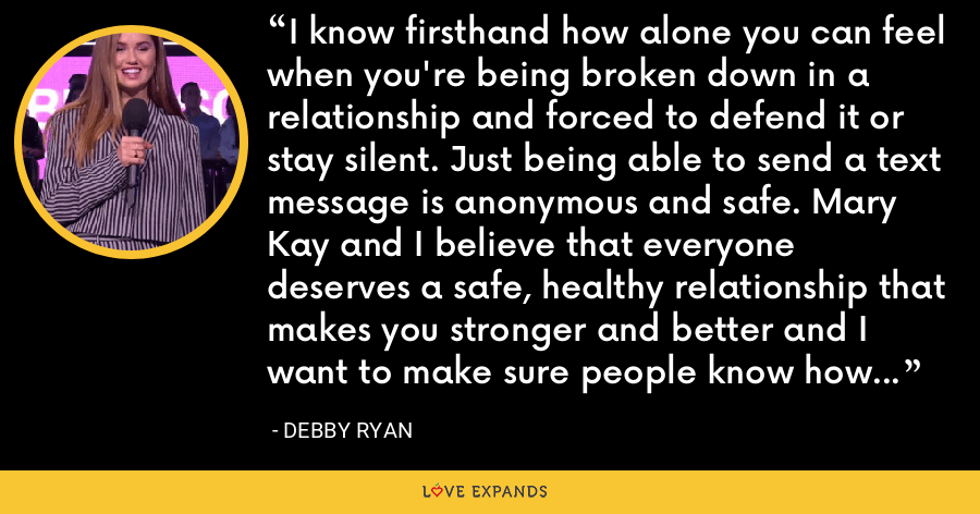 I know firsthand how alone you can feel when you're being broken down in a relationship and forced to defend it or stay silent. Just being able to send a text message is anonymous and safe. Mary Kay and I believe that everyone deserves a safe, healthy relationship that makes you stronger and better and I want to make sure people know how to get the help they need. - Debby Ryan