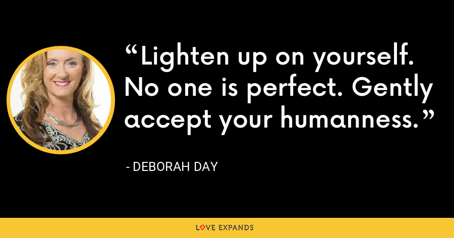 Lighten up on yourself. No one is perfect. Gently accept your humanness. - Deborah Day