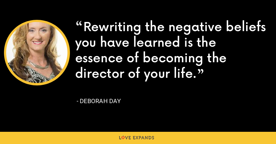 Rewriting the negative beliefs you have learned is the essence of becoming the director of your life. - Deborah Day