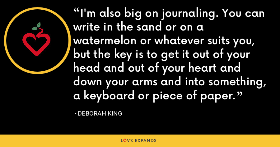 I'm also big on journaling. You can write in the sand or on a watermelon or whatever suits you, but the key is to get it out of your head and out of your heart and down your arms and into something, a keyboard or piece of paper. - Deborah King