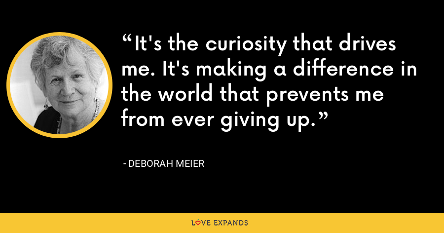 It's the curiosity that drives me. It's making a difference in the world that prevents me from ever giving up. - Deborah Meier