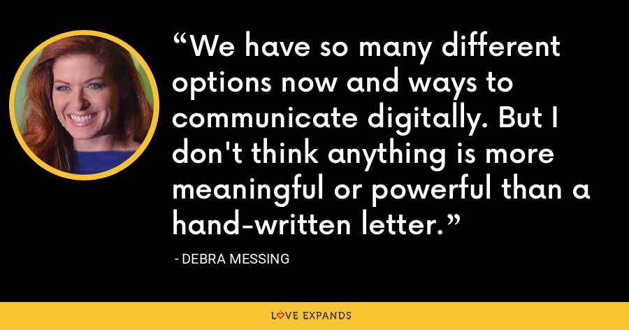 We have so many different options now and ways to communicate digitally. But I don't think anything is more meaningful or powerful than a hand-written letter. - Debra Messing