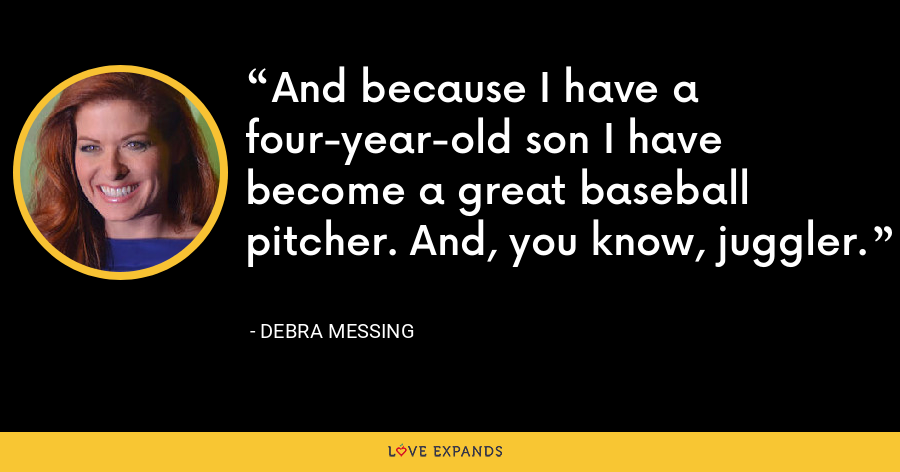 And because I have a four-year-old son I have become a great baseball pitcher. And, you know, juggler. - Debra Messing