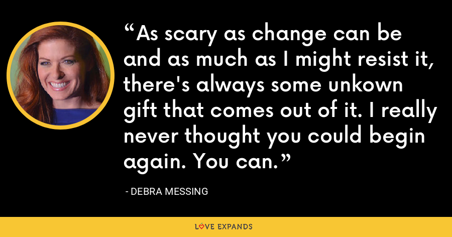 As scary as change can be and as much as I might resist it, there's always some unkown gift that comes out of it. I really never thought you could begin again. You can. - Debra Messing