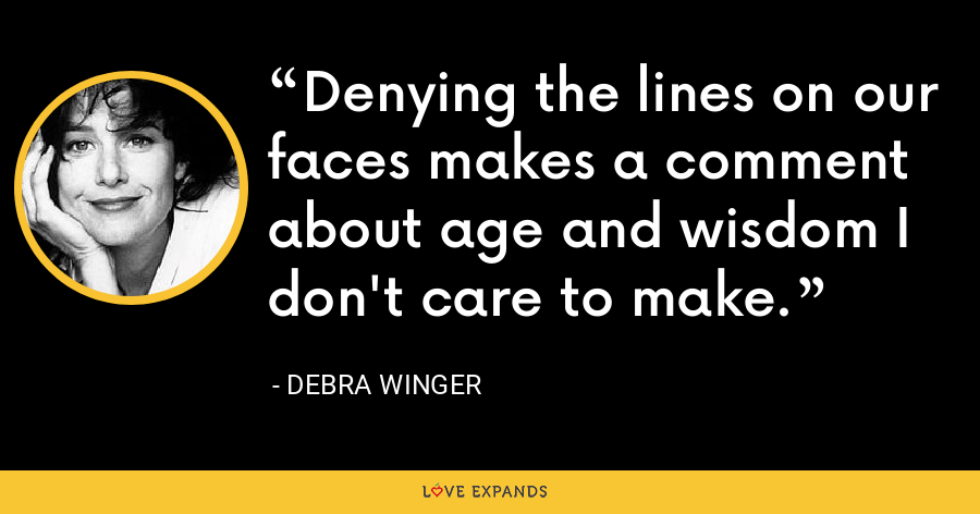 Denying the lines on our faces makes a comment about age and wisdom I don't care to make. - Debra Winger