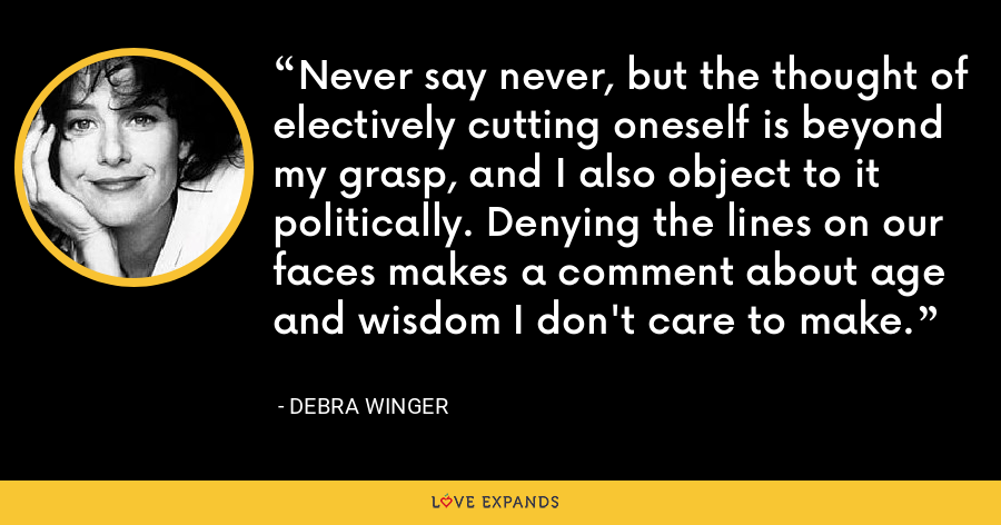 Never say never, but the thought of electively cutting oneself is beyond my grasp, and I also object to it politically. Denying the lines on our faces makes a comment about age and wisdom I don't care to make. - Debra Winger