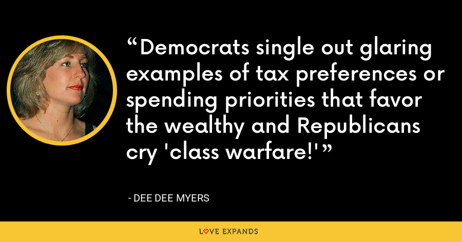 Democrats single out glaring examples of tax preferences or spending priorities that favor the wealthy and Republicans cry 'class warfare!' - Dee Dee Myers