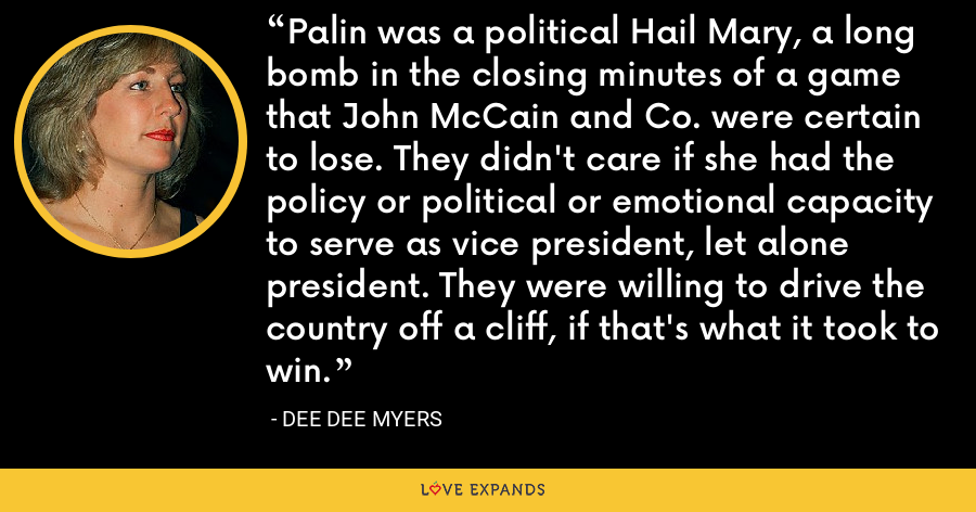 Palin was a political Hail Mary, a long bomb in the closing minutes of a game that John McCain and Co. were certain to lose. They didn't care if she had the policy or political or emotional capacity to serve as vice president, let alone president. They were willing to drive the country off a cliff, if that's what it took to win. - Dee Dee Myers