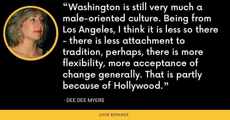 Washington is still very much a male-oriented culture. Being from Los Angeles, I think it is less so there - there is less attachment to tradition, perhaps, there is more flexibility, more acceptance of change generally. That is partly because of Hollywood. - Dee Dee Myers