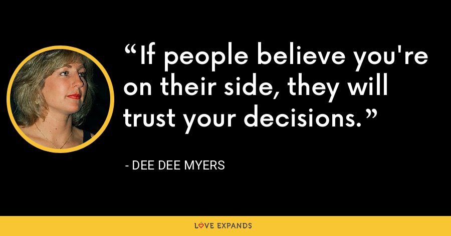 If people believe you're on their side, they will trust your decisions. - Dee Dee Myers