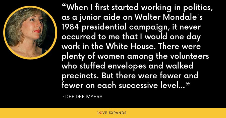 When I first started working in politics, as a junior aide on Walter Mondale's 1984 presidential campaign, it never occurred to me that I would one day work in the White House. There were plenty of women among the volunteers who stuffed envelopes and walked precincts. But there were fewer and fewer on each successive level of influence and access. - Dee Dee Myers