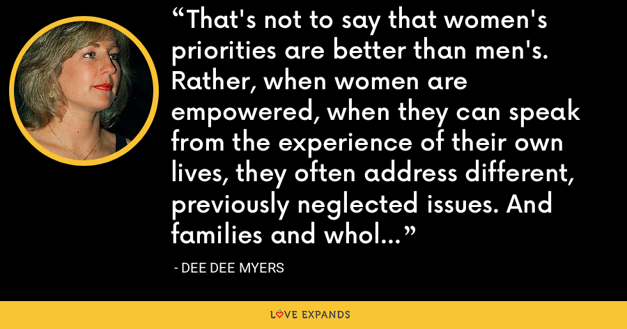 That's not to say that women's priorities are better than men's. Rather, when women are empowered, when they can speak from the experience of their own lives, they often address different, previously neglected issues. And families and whole communities benefit. - Dee Dee Myers