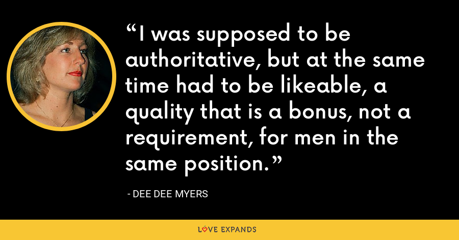 I was supposed to be authoritative, but at the same time had to be likeable, a quality that is a bonus, not a requirement, for men in the same position. - Dee Dee Myers