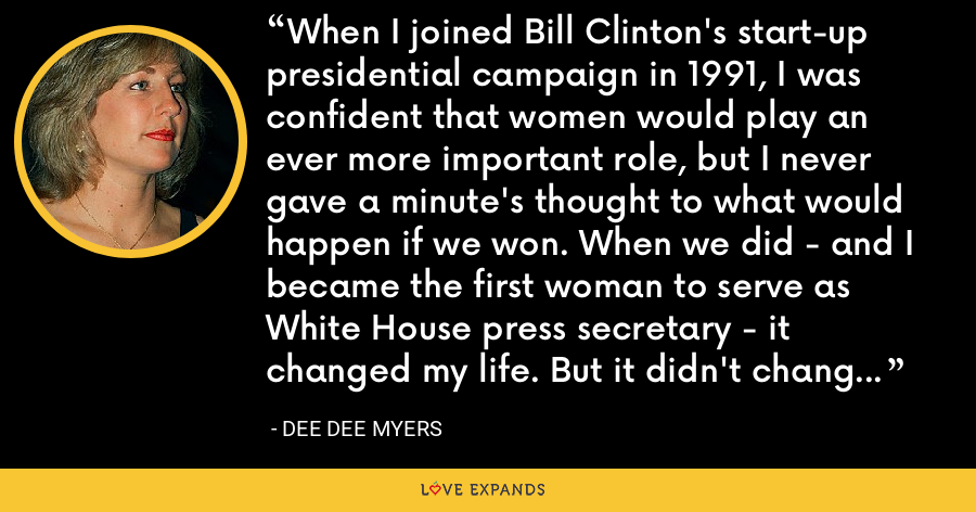 When I joined Bill Clinton's start-up presidential campaign in 1991, I was confident that women would play an ever more important role, but I never gave a minute's thought to what would happen if we won. When we did - and I became the first woman to serve as White House press secretary - it changed my life. But it didn't change the world. - Dee Dee Myers