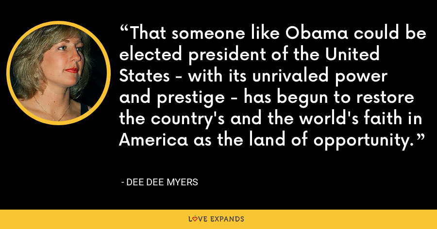 That someone like Obama could be elected president of the United States - with its unrivaled power and prestige - has begun to restore the country's and the world's faith in America as the land of opportunity. - Dee Dee Myers