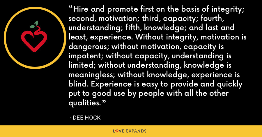 Hire and promote first on the basis of integrity; second, motivation; third, capacity; fourth, understanding; fifth, knowledge; and last and least, experience. Without integrity, motivation is dangerous; without motivation, capacity is impotent; without capacity, understanding is limited; without understanding, knowledge is meaningless; without knowledge, experience is blind. Experience is easy to provide and quickly put to good use by people with all the other qualities. - Dee Hock