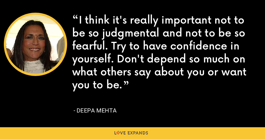 I think it's really important not to be so judgmental and not to be so fearful. Try to have confidence in yourself. Don't depend so much on what others say about you or want you to be. - Deepa Mehta