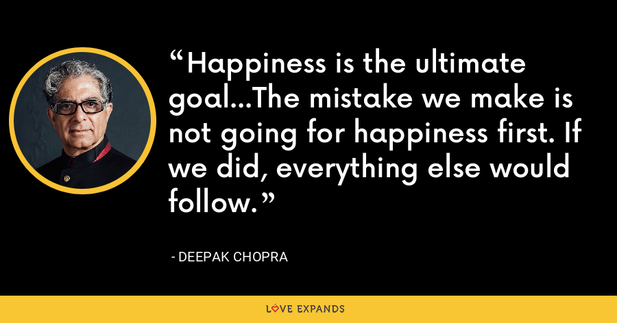 Happiness is the ultimate goal...The mistake we make is not going for happiness first. If we did, everything else would follow. - Deepak Chopra