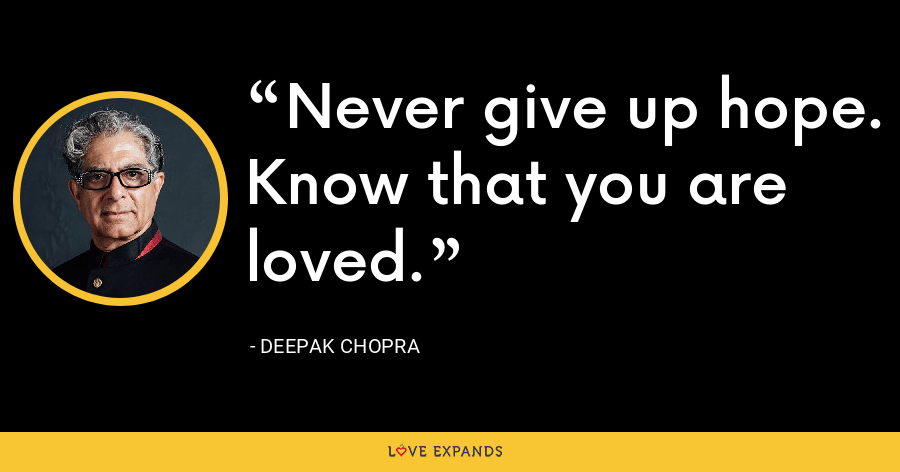 Never give up hope. Know that you are loved. - Deepak Chopra