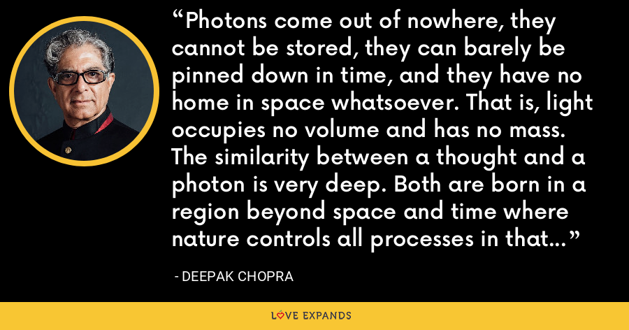 Photons come out of nowhere, they cannot be stored, they can barely be pinned down in time, and they have no home in space whatsoever. That is, light occupies no volume and has no mass. The similarity between a thought and a photon is very deep. Both are born in a region beyond space and time where nature controls all processes in that void which is full of creative intelligence. - Deepak Chopra
