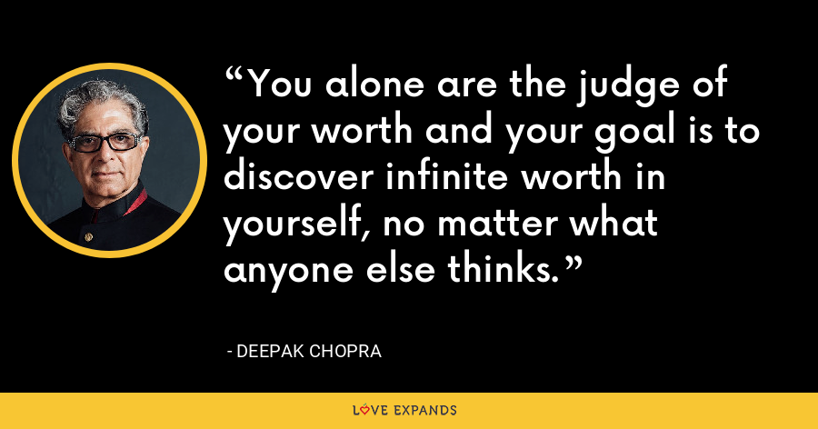You alone are the judge of your worth and your goal is to discover infinite worth in yourself, no matter what anyone else thinks. - Deepak Chopra