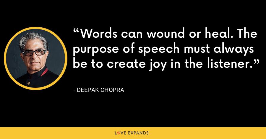 Words can wound or heal. The purpose of speech must always be to create joy in the listener. - Deepak Chopra